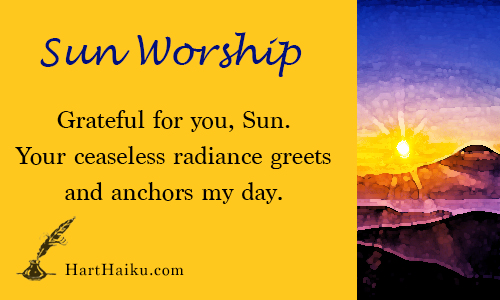 Sun Worship | Grateful for you, Sun. Your ceaseless radiance greets and anchors my day. | HartHaiku.com