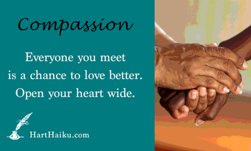 Compassion | Everyone you meet is a chance to love better. Open your heart wide. | HartHaiku.com