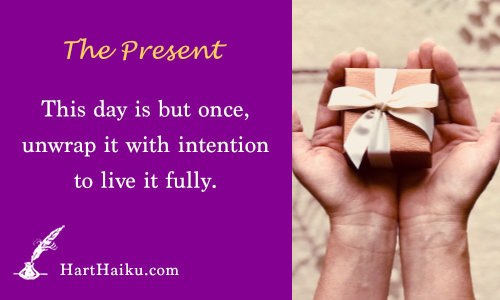 The Present | This day is but once, unwrap it with intention to live it fully. | HartHaiku.com