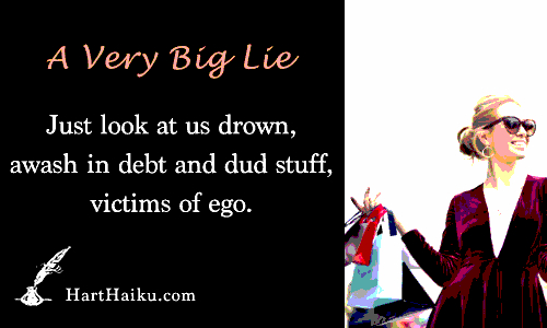 A Very Big Lie | Just look at us drown, awash in debt and dud stuff, victims of ego. | HartHaiku.com