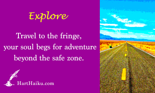 Explore | Travel to the fringe, your soul begs for adventure beyond the safe zone. | HartHaiku.com